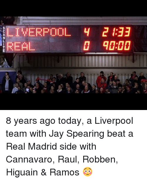 Memes, Real Madrid, and 🤖: LIVERPOOL 4  REAL 8 years ago today, a Liverpool team with Jay Spearing beat a Real Madrid side with Cannavaro, Raul, Robben, Higuain & Ramos 😳