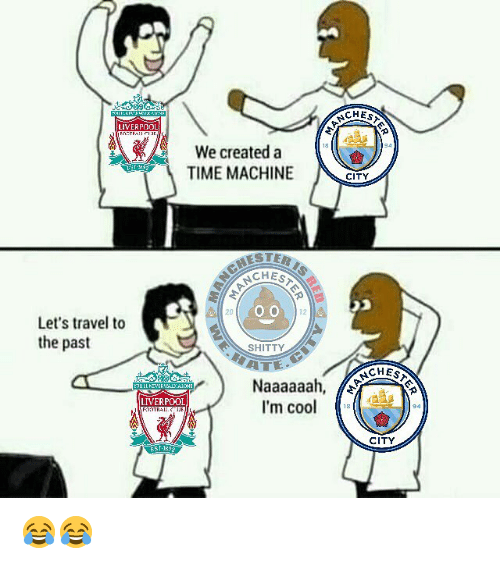 Memes, Liverpool F.C., and Cool: LIVERPOOL  A We created a  TIME MACHINE  NCH  O O  12  Let's travel to  the past  SHITTY  Naaaaaah  LIVERPOOL  I'm cool  CHES  CITY  CHEST  CITY 😂😂