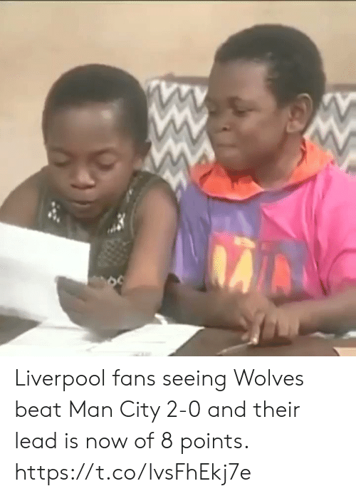 man city: Liverpool fans seeing Wolves beat Man City 2-0 and their lead is now of 8 points.  https://t.co/lvsFhEkj7e