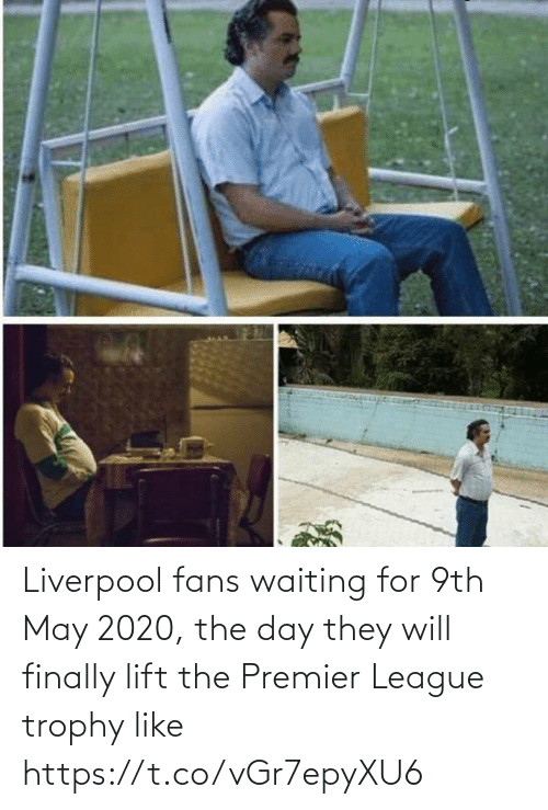 lift: Liverpool fans waiting for 9th May 2020, the day they will finally lift the Premier League trophy like https://t.co/vGr7epyXU6