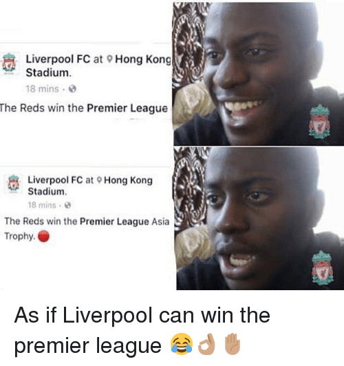 Memes, Premier League, and Liverpool F.C.: Liverpool FC at Hong Kong  Stadium  18 mins  The Reds win the Premier League  Liverpool FC at  Stadium.  Hong Kong  18 mins .  The Reds win the Preier League Asia  Trophy. As if Liverpool can win the premier league 😂👌🏽✋🏽