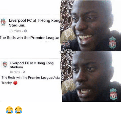Memes, Premier League, and Liverpool F.C.: Liverpool FC at Hong Kong  Stadium  18 mins  The Reds win the Premier League  Fb.com/  Trollfootball  Liverpool FC at Hong Kong  Stadium.  @Hong kong  18 mins  The Reds win the Premier League Asia  Trophy. 😂😂
