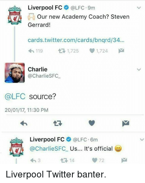 fc liverpool: Liverpool FC  LIVERPOOL  Our new Academy Coach? Steven  Gerrard!  cards twitter.com/cards/bnqrd/34...  h 119  tH 1,725 1,724  M  Charlie  Charlie SFC  @LFC  source?  20/01/17, 11:30 PM  Liverpool FC  @LFC 6m  LIVERPOOL  Charlies FC  Us... It's official  14 Liverpool Twitter banter.