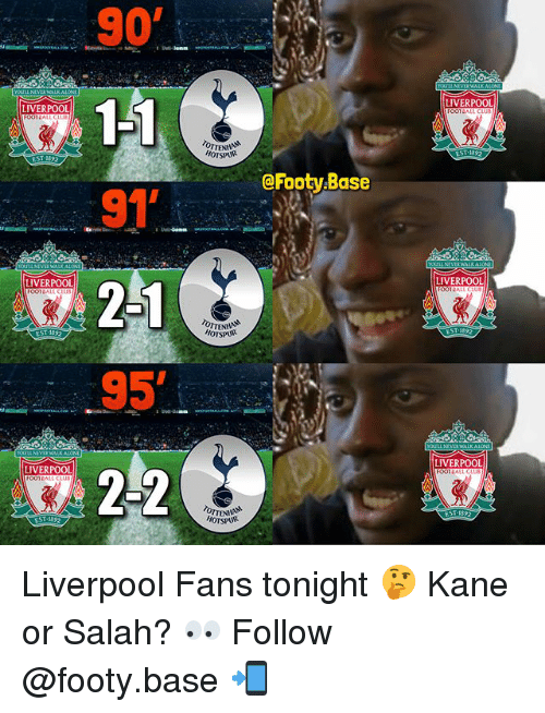 Memes, Liverpool F.C., and 🤖: LIVERPOOL  LIVERPOOL  OTSPUR  @Footy.Base  91  2-1  LIVERPOOL  LIVERPOOL  HOTSPU  EST 1892  LIVERPOOL  LIVERPOOL  OTTEN  HOTSPUR Liverpool Fans tonight 🤔 Kane or Salah? 👀 Follow @footy.base 📲