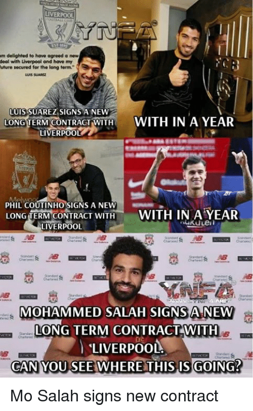 new deal: LIVERPOOL  m delighted to have agreed a new  deal with Liverpool and have my  uture secured for the long term.  LUIS SUAREZ,SIGNS A NEW  LONG TERM CONTRACT,WITH t  LIVERPOOL  WITH IN A YEAR  PHIL COUTINHO SIGNS A NEWAR  LONG TERMCONTRACT WITH- WITH IN AYER  LIVERPOOL  MOHAMMED SALAH SIGNS A NEW  LONG TERM CONTRACTWITH  LIVERPOOL.  CAN YOU SEE WHERE THIS IS GOING? Mo Salah signs new contract