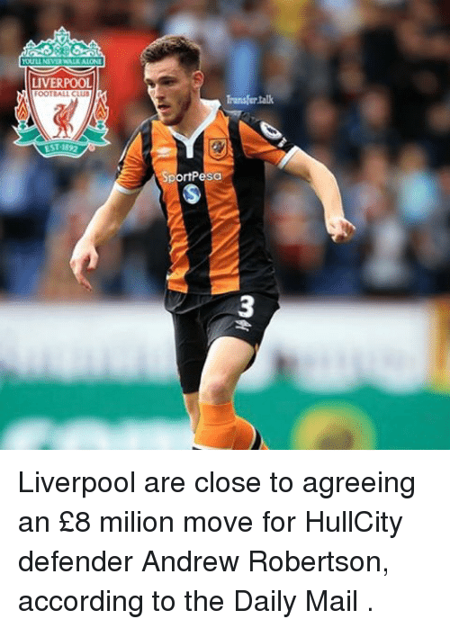 robertsons: LIVERPOOL  OOT ALL CLUB  EST 1892  Transfer talk  rtPesa Liverpool are close to agreeing an £8 milion move for HullCity defender Andrew Robertson, according to the Daily Mail .