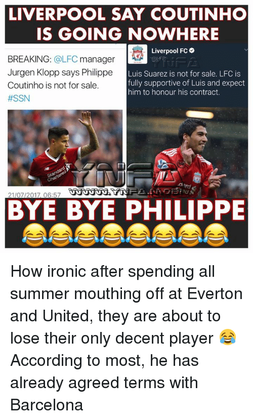 Luis Suarez: LIVERPOOL SAY COUTINHO  IS GOING NOWHERE  verpool FC  OLFC  Coutinho is not for sale.  #SSN  Luis Suarez is not for sale. LFC is  fully supportive of Luis and expect  him to honour his contract.  がび  21/07/2017, 06:57  BYE BYE PHILIPPE How ironic after spending all summer mouthing off at Everton and United, they are about to lose their only decent player 😂 According to most, he has already agreed terms with Barcelona