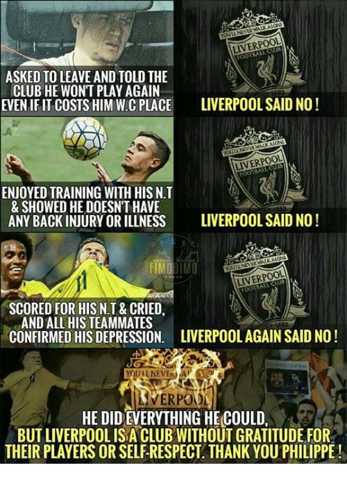 Club, Memes, and Respect: LIVERPOOL  TBALL  ASKED TO LEAVE AND TOLD THE  CLUB HE WONT PLAY AGAIN  EVEN IFIT COSTS HIM W.CCE LIVERPOOL SAID NO!  LIVERPOOL  cuus  ENJOYED TRAINING WITH HIS N.T  & SHOWED HE DOESN'T HAVE  ANY BACK INJURY OR ILLNESS  LIVERPOOL SAID NO !  LIVERPOOL  SCORED FOR HISN T & CRIED,  AND ALL HIS TEAMMATES  CONFIRMED HIS DEPRESSION.  LIVERPOOL AGAIN SAID NO!  YOUILNEVER A  VERPO  HE DID EVERYTHING HE COULD,  BUT LIVERPOOL ISA CLUB WITHOUT GRATITUDE FOR  THEIR PLAYERS OR SELF RESPECT THANK YOU PHILIPPE