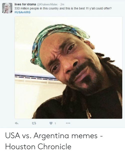Argentina Memes: lives for drama @KhaleesiMalec 2m  330 million people in this country and this is the best 11 y'all could offer?  bal  USA vs. Argentina memes - Houston Chronicle