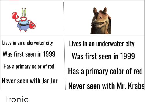 jar jar: Lives in an underwater city Lives in an underwater city  Was first seen in 1999Was first seen in 1999  Has a primary color of red  Never seen with Jar Jar  Has a primary color of red  Never seen with Mr. Krabs Ironic