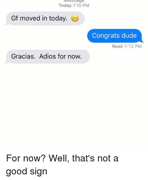Dude, Relationships, and Texting: lives Sage  Today 7:10 PM  Gf moved in today  Congrats dude  Read 7:12 PM  Gracias. Adios for now. For now? Well, that's not a good sign