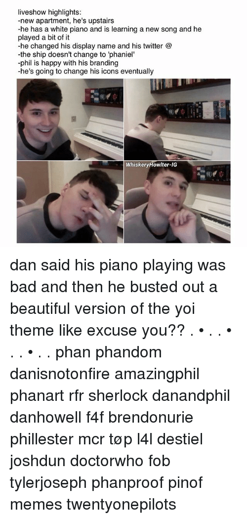 """fob: liveshow highlights:  -new apartment, he's upstairs  he has a white piano and is learning a new song and he  played a bit of it  he changed his display name and his twitter  the ship doesn't change to """"phaniel'  phil is happy with his branding  he's going to change his icons eventually  Whiskery Howl ter-IG dan said his piano playing was bad and then he busted out a beautiful version of the yoi theme like excuse you?? . • . . • . . • . . phan phandom danisnotonfire amazingphil phanart rfr sherlock danandphil danhowell f4f brendonurie phillester mcr tøp l4l destiel joshdun doctorwho fob tylerjoseph phanproof pinof memes twentyonepilots"""