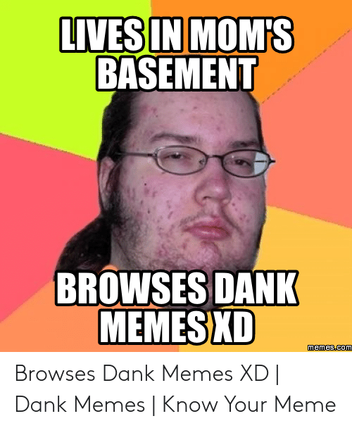 Where To Find Dank Memes: LIVESIN MOM'S  BASEMENT  BROWSES DANK  MEMESXD Browses Dank Memes XD | Dank Memes | Know Your Meme