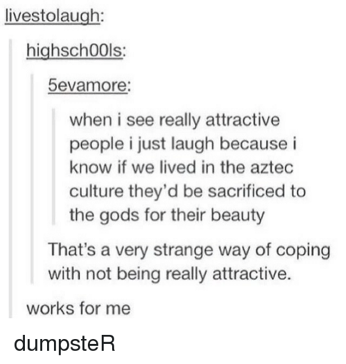 Aztec: livestolaugh:  highsch00ls:  5evamore:  when i see really attractive  people i just laugh because i  know if we lived in the aztec  culture they'd be sacrificed to  the gods for their beauty  That's a very strange way of coping  with not being really attractive.  works for me dumpsteR