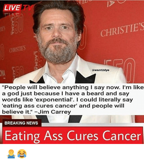 "Ass, Beard, and God: LIVET  CHRISTIE'S  @want2dye  NA  ""People will believe anything I say now. I'm like  a god just because I have a beard and say  words like 'exponential'. I could literally say  'eating ass cures cancer' and people will  believe it.""-Jim Carrey  BREAKING NEWS  Eating Ass Cures Cancer 🤷‍♂️😂"