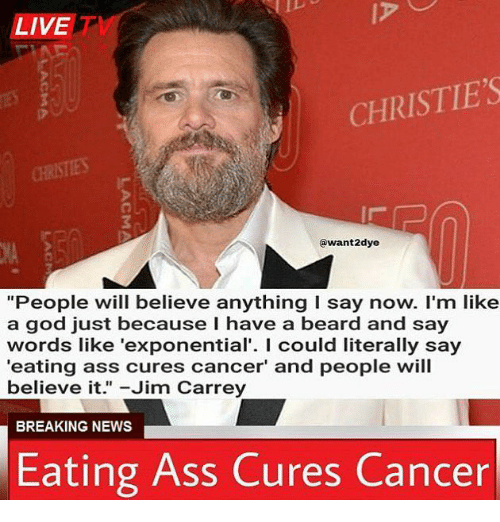 "Ass, Beard, and God: LIVET  CHRISTIE'S  @want2dye  ""People will believe anything I say now. I'm like  a god just because I have a beard and say  words like 'exponential'. I could literally say  eating ass cures cancer' and people will  believe it."" -Jim Carrey  BREAKING NEWS  Eating Ass Cures Cancer"