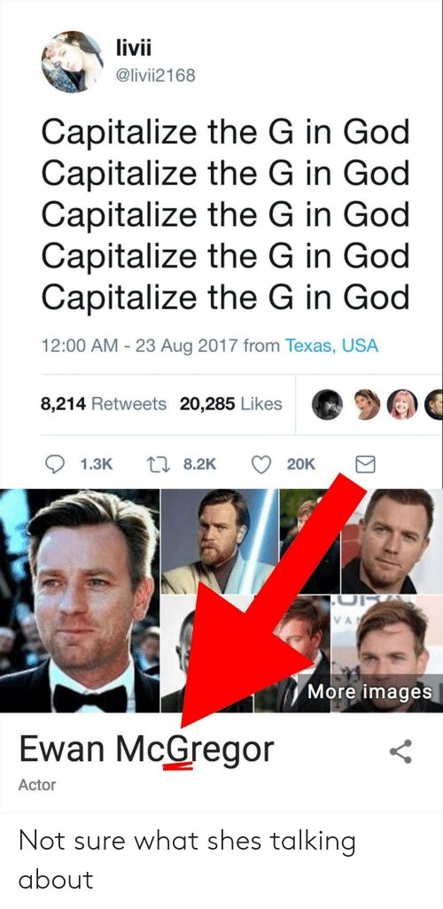 Ewan McGregor: livii  @livii2168  Capitalize the G in God  Capitalize the G in God  Capitalize the G in God  Capitalize the G in God  Capitalize the G in God  12:00 AM - 23 Aug 2017 from Texas, USA  8,214 Retweets 20,285 Likes莺ウ惆  More images  Ewan McGregor  Actor Not sure what shes talking about