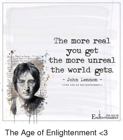 enlightening: LIVIN  The more real  you get  the more unreal  the world gets.  John Lennon  Il THE AGE OF ENLIGHTENMENT  NTV  ENLIGHTENMENT The Age of Enlightenment <3