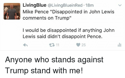"Lewy: Living Blue  a Living BlueinRed. 18m  Mike Pence ""Disappointed in John Lewis  comments on Trump""  I would be disappointed if anything John  Lewis said didn't disappoint Pence.  11  25 Anyone who stands against Trump stand with me!"