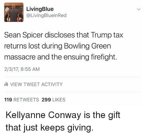 Massacreing: Living Blue  @Living Blu ein Red  Sean Spicer discloses that Trump tax  returns lost during Bowling Green  massacre and the ensuing firefight.  2/3/17, 8:55 AM  ill VIEW TWEET ACTIVITY  119  RETWEETS 299  LIKES Kellyanne Conway is the gift that just keeps giving.