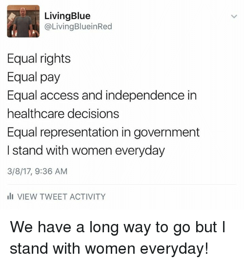 Memes, 🤖, and Tweet: Living Blue  Living BlueinRed  Equal rights  Equal pay  Equal access and independence in  healthcare decisions  Equal representation in government  I stand with women everyday  3/8/17, 9:36 AM  ill VIEW TWEET ACTIVITY We have a long way to go but I stand with women everyday!