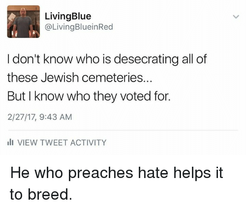 Memes, 🤖, and Tweet: Living Blue  Living BlueinRed  I don't know who is desecrating all of  these Jewish cemeteries.  But I know who they voted for.  2/27/17, 9:43 AM  ill VIEW TWEET ACTIVITY He who preaches hate helps it to breed.