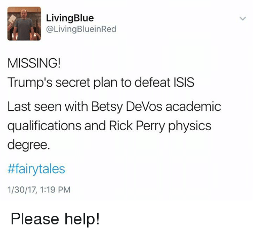 Perrie: Living Blue  Living BlueinRed  MISSING!  Trump's secret plan to defeat ISIS  Last seen with Betsy DeVos academic  qualifications and Rick Perry physics  degree.  #fairytales  1/30/17, 1:19 PM Please help!