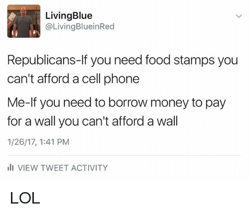 Need Food: Living Blue  Living BlueinRed  Republicans-If you need food stamps you  can't afford a cell phone  Me-If you need to borrow money to pay  for a wall you can't afford a wall  1/26/17, 1:41 PM  III VIEW TWEET ACTIVITY LOL