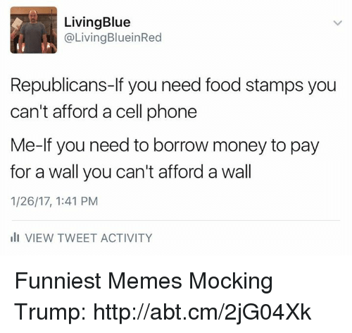 Need Food: Living Blue  @Living BlueinRed  Republicans-If you need food stamps you  can't afford a cell phone  Me-lf you need to borrow money to pay  for a wall you can't afford a wall  1/26/17, 1:41 PM  Ili VIEW TWEET ACTIVITY Funniest Memes Mocking Trump: http://abt.cm/2jG04Xk