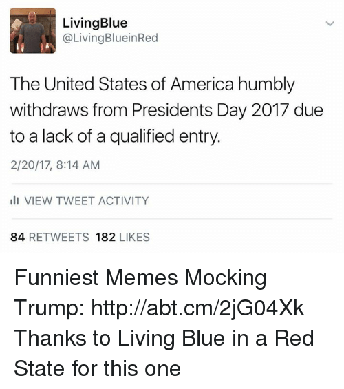 presidents day: Living Blue  @Living BlueinRed  The United States of America humbly  withdraws from Presidents Day 2017 due  to a lack of a qualified entry.  2/20/17, 8:14 AM  III VIEW TWEET ACTIVITY  84  RETWEETS 182  LIKES Funniest Memes Mocking Trump: http://abt.cm/2jG04Xk  Thanks to Living Blue in a Red State for this one