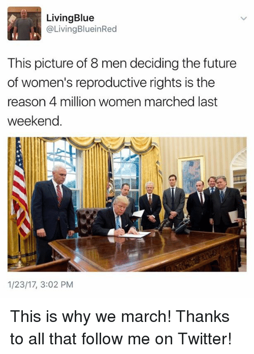 Women March: Living Blue  @Living BlueinRed  This picture of 8 men deciding the future  of women's reproductive rights is the  reason 4 million women marched last  weekend.  1/23/17, 3:02 PM This is why we march! Thanks to all that follow me on Twitter!