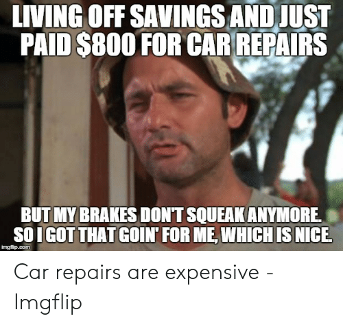 Car Repair Meme: LIVING OFF SAVINGS AND JUST  PAID S800 FOR CARREPAIRS  BUT MY BRAKES DONT SOUEAKANYMORE,  SOIGOT THAT GOIN' FOR ME, WHICHIS NICE Car repairs are expensive - Imgflip