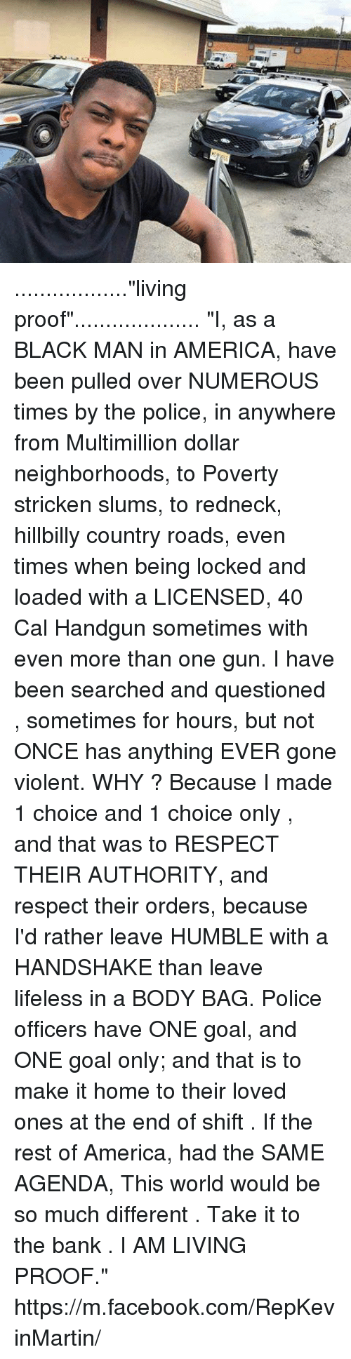 """hillbilly: ..................""""living proof"""".................... """"I, as a BLACK MAN in AMERICA, have been pulled over NUMEROUS times by the police, in anywhere from Multimillion dollar neighborhoods, to Poverty stricken slums, to redneck, hillbilly country roads, even times when being locked and loaded with a LICENSED, 40 Cal Handgun sometimes with even more than one gun. I have been searched and questioned , sometimes for hours, but not ONCE has anything EVER gone violent. WHY ? Because I made 1 choice and 1 choice only , and that was to RESPECT THEIR AUTHORITY, and respect their orders, because I'd rather leave HUMBLE with a HANDSHAKE than leave lifeless in a BODY BAG. Police officers have ONE goal, and ONE goal only; and that is to make it home to their loved ones at the end of shift . If the rest of America, had the SAME AGENDA, This world would be so much different .  Take it to the bank . I AM LIVING PROOF.""""  https://m.facebook.com/RepKevinMartin/"""
