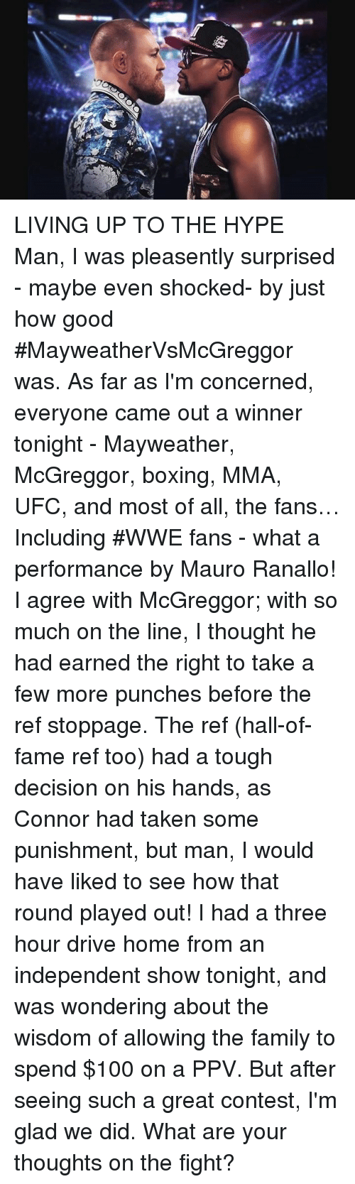Anaconda, Boxing, and Family: LIVING UP TO THE HYPE Man, I was pleasently surprised - maybe even shocked- by just how good #MayweatherVsMcGreggor was.  As far as I'm concerned, everyone came out a winner tonight - Mayweather, McGreggor, boxing, MMA, UFC, and  most of all, the fans… Including #WWE fans -  what a performance by Mauro Ranallo! I agree with McGreggor; with so much on the line,  I thought he had earned the right to take a few more punches before the ref stoppage. The ref (hall-of-fame ref too) had a tough decision on his hands, as Connor had taken some punishment, but man,  I would have liked to see how that round played out!   I had a three hour drive home from an independent show tonight, and was  wondering about the wisdom of allowing the family to spend $100 on a PPV.  But after seeing such a great contest, I'm glad we did.  What are your thoughts on the fight?