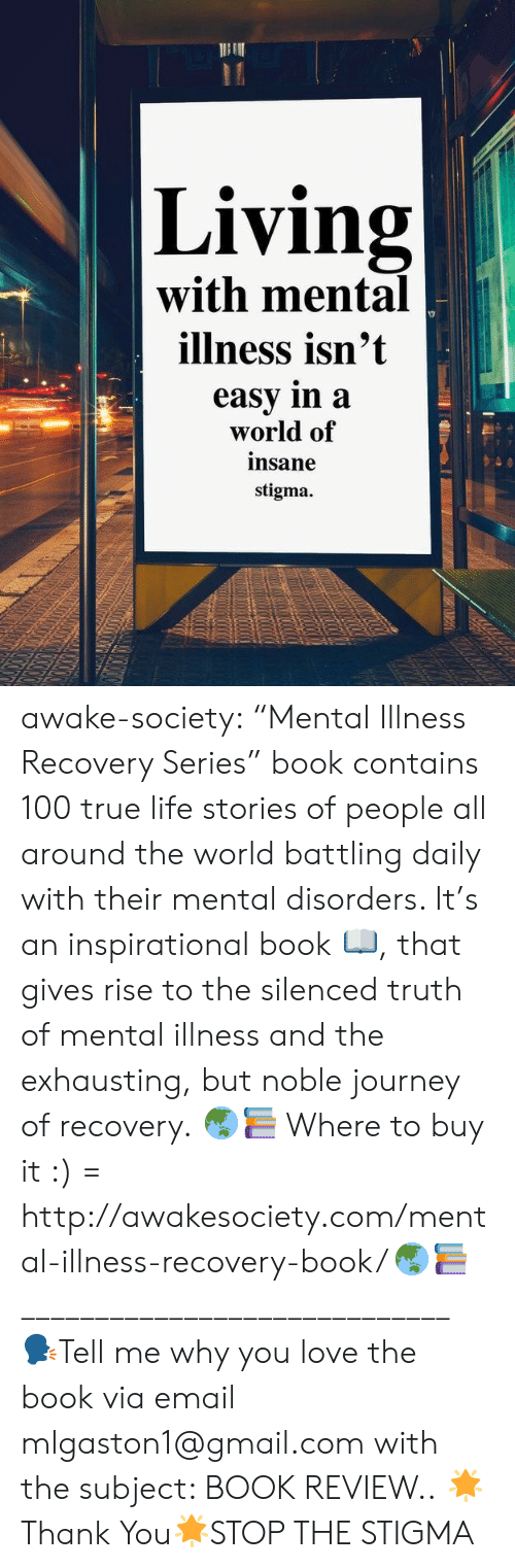 """mental disorders: Living  with mental  illness isn't  easy in a  world of  insane  stigma. awake-society:  """"Mental Illness Recovery Series"""" book contains 100 true life stories of people all around the world battling daily with their mental disorders. It's an inspirational book 📖, that gives rise to the silenced truth of mental illness and the exhausting, but noble journey of recovery.   🌏📚 Where to buy it :) = http://awakesociety.com/mental-illness-recovery-book/ 🌏📚  _____________________________     🗣Tell me why you love the book via email mlgaston1@gmail.com with the subject: BOOK REVIEW..  🌟Thank You🌟STOP THE STIGMA"""