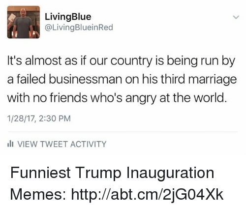 Trump Inauguration: LivingBlue  @Living BlueinRed  It's almost as if our country is being run by  a failed businessman on his third marriage  with no friends who's angry at the world  1/28/17, 2:30 PM  III VIEW TWEET ACTIVITY Funniest Trump Inauguration Memes: http://abt.cm/2jG04Xk
