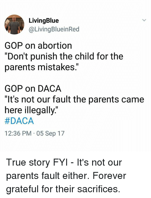 "Memes, Parents, and True: LivingBlue  @LivingBlueinRed  GOP on abortion  ""Don't punish the child for the  parents mistakes.""  GOP on DACA  ""It's not our fault the parents came  nere lllegally.  #DACA  12:36 PM 05 Sep 17 True story FYI - It's not our parents fault either. Forever grateful for their sacrifices."