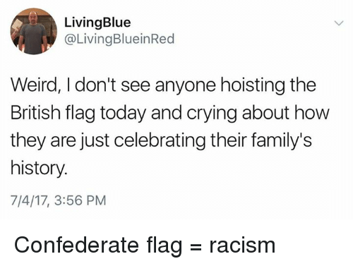 Confederate Flag, Crying, and Memes: LivingBlue  @LivingBlueinRed  Weird, I don't see anyone hoisting the  British flag today and crying about how  they are just celebrating their family's  history.  7/4/17, 3:56 PM Confederate flag = racism