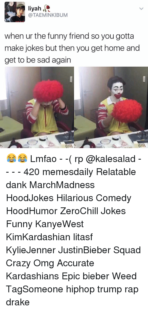 funny friends: liyah  (a TAEMINKIBUM  when ur the funny friend so you gotta  make jokes but then you get home and  get to be sad again 😂😂 Lmfao - -( rp @kalesalad - - - - 420 memesdaily Relatable dank MarchMadness HoodJokes Hilarious Comedy HoodHumor ZeroChill Jokes Funny KanyeWest KimKardashian litasf KylieJenner JustinBieber Squad Crazy Omg Accurate Kardashians Epic bieber Weed TagSomeone hiphop trump rap drake