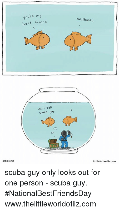 youre my best friend: liz climo  Youre my  best friend.  don't tell  scuba guy  aw, thanks.  lizclimo tumblr com scuba guy only looks out for one person - scuba guy. #NationalBestFriendsDay www.thelittleworldofliz.com
