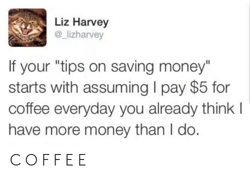 """harvey: Liz Harvey  @_lizharvey  If your """"tips on saving money""""  starts with assuming I pay $5 for  coffee everyday you already think l  have more money than I do. C O F F E E"""