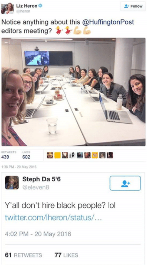 Lol, Twitter, and Black: Liz Heron 9  Follow  Notice anything about this @HuffingtonPost  editors meeting?  602  439  138 PM-20 May 2016  Steph Da 5'6  eleven  Y'all don't hire black people? lol  twitter.com/lheron/status/  4:02 PM 20 May 2016  61  RETWEETS  77  LIKES