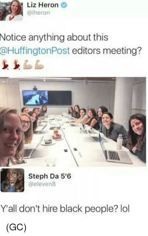 Lol, Memes, and Black: Liz Heron  (alheron  Notice anything about this  HuffingtonPost editors meeting?  Steph Da 5'6  @eleven 8  Y all don't hire black people? lol (GC)