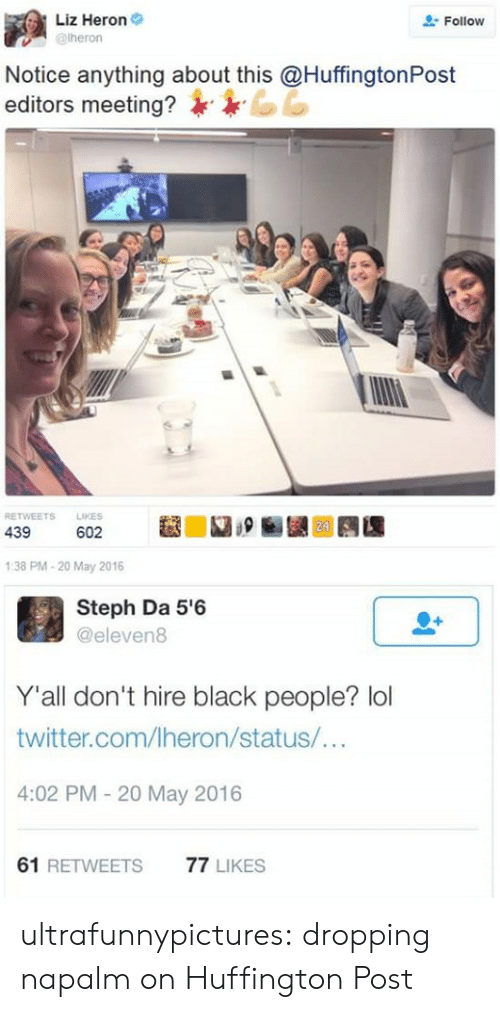 napalm: Liz Heron  @heron  Follow  Notice anything about this @Huffington Post  editors meeting?  LIKES  RETWEETS  24  439  602  1:38 PM-20 May 2016  Steph Da 5'6  @eleven8  Y'all don't hire black people? lol  twitter.com/Iheron/status/...  4:02 PM - 20 May 2016  61 RETWEETS  77 LIKES ultrafunnypictures:  dropping napalm on Huffington Post