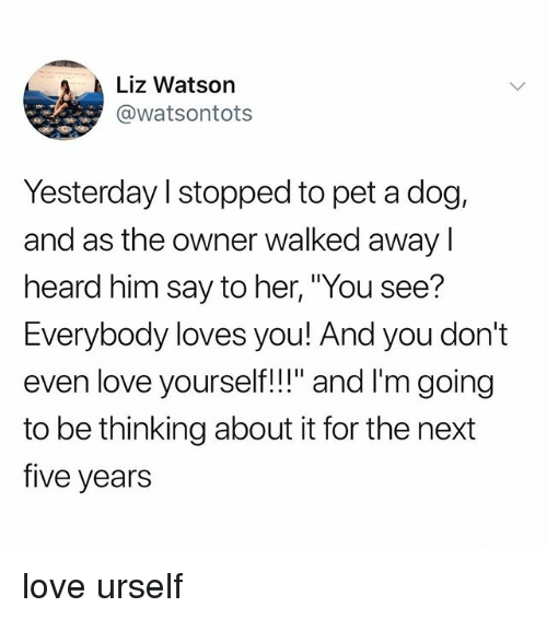 "Love, Tumblr, and Her: Liz Watson  @watsontots  Yesterday l stopped to pet a dog,  and as the owner walked awayI  heard him say to her, ""You see?  Everybody loves you! And you don't  even love yourself!!"" and I'm going  to be thinking about it for the next  five years love urself"