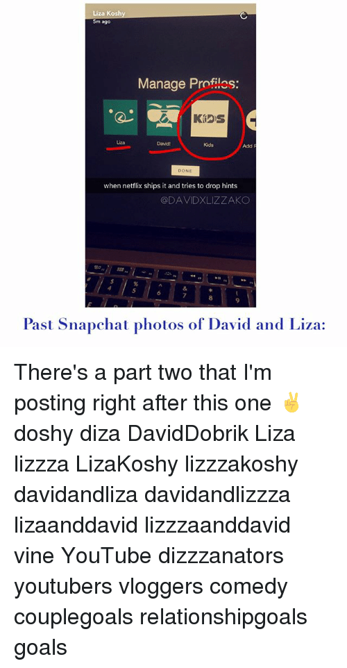 Liza Koshy: Liza Koshy  5m ago  Manage Profiles:  Pt  Liza  David!  Kids  Add  DONE  when netflix ships it and tries to drop hints  @DAVIDXLIZZAKO  5  7  8  9  Past Snapchat photos of David and Liza: There's a part two that I'm posting right after this one ✌️ doshy diza DavidDobrik Liza lizzza LizaKoshy lizzzakoshy davidandliza davidandlizzza lizaanddavid lizzzaanddavid vine YouTube dizzzanators youtubers vloggers comedy couplegoals relationshipgoals goals