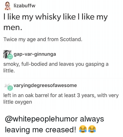 whisky: lizabuffw  I like my whisky like I like my  men  Twice my age and from Scotland  gap-var-ginnunga  smoky, full-bodied and leaves you gasping a  little  ngdegreesofawesome  left in an oak barrel for at least 3 years, with very  little oxygen @whitepeoplehumor always leaving me creased! 😂😂