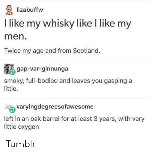 whisky: lizabuffw  I like my whisky like I like my  men  Twice my age and from Scotland  鵩gap-var-ginnunga  yougaspinga  smoky, full-bodied and leaves you gasping a  little.  varyingdegreesofawesome  left in an oak barrel for at least 3 years, with very  little oxygen Tumblr