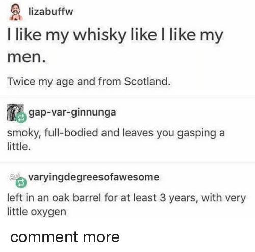 whisky: lizabuffw  I like my whisky like l like my  men  Twice my age and from Scotland.  gap-var-ginnunga  smoky, full-bodied and leaves you gasping a  little.  varyingdegreesofawesome  left in an oak barrel for at least 3 years, with very  little oxygen comment more