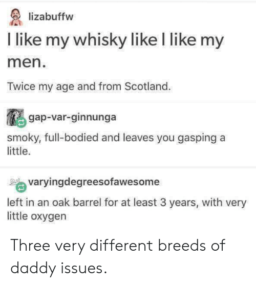 whisky: lizabuffw  I like my whisky like l like my  men  Twice my age and from Scotland.  gap-var-ginnunga  smoky, full-bodied and leaves you gasping a  little.  varyingdegreesofawesome  left in an oak barrel for at least 3 years, with very  little oxygen Three very different breeds of daddy issues.